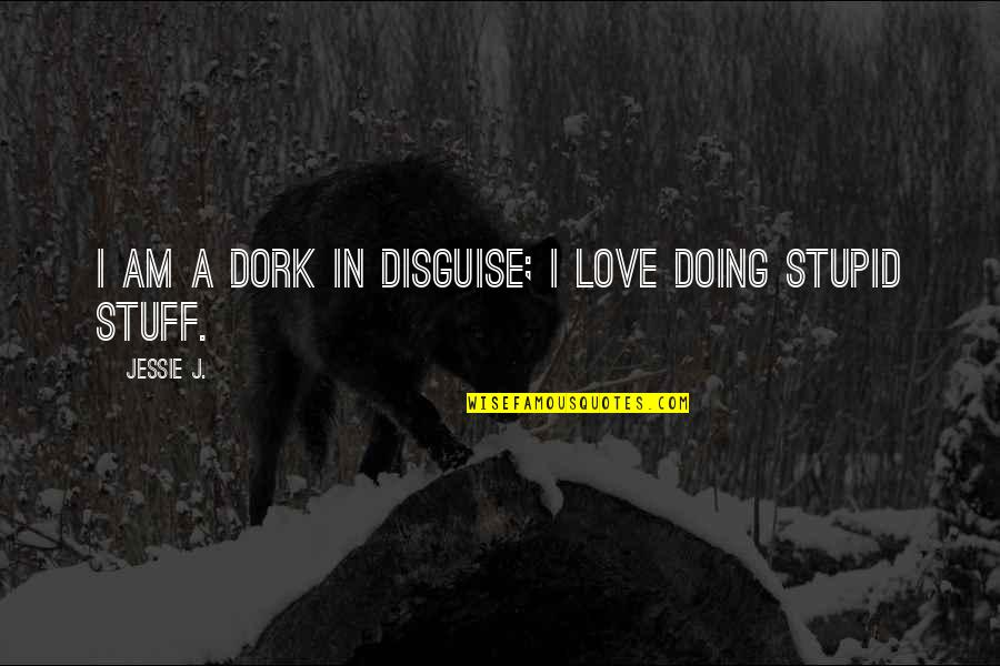 Disguise Quotes By Jessie J.: I am a dork in disguise; I love