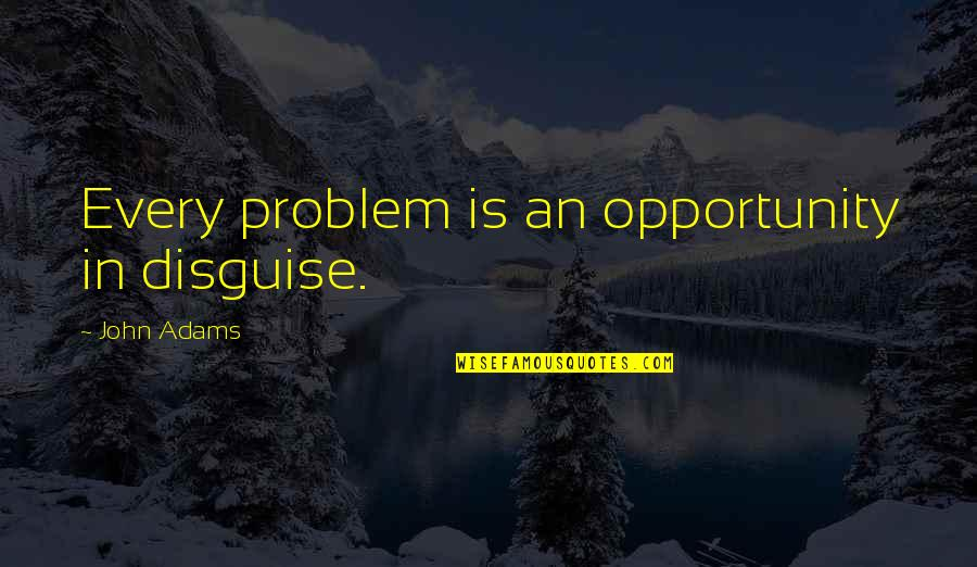 Disguise Quotes By John Adams: Every problem is an opportunity in disguise.
