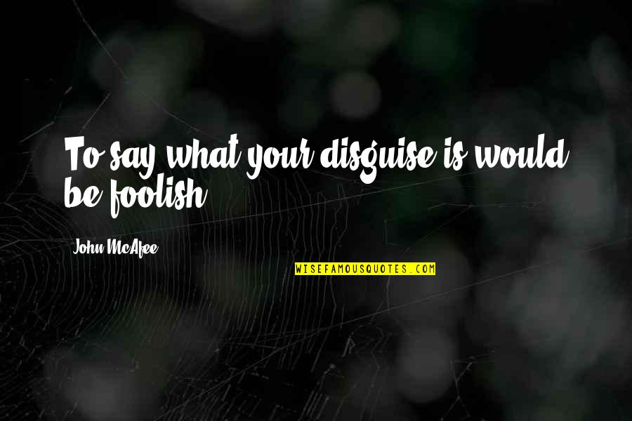 Disguise Quotes By John McAfee: To say what your disguise is would be