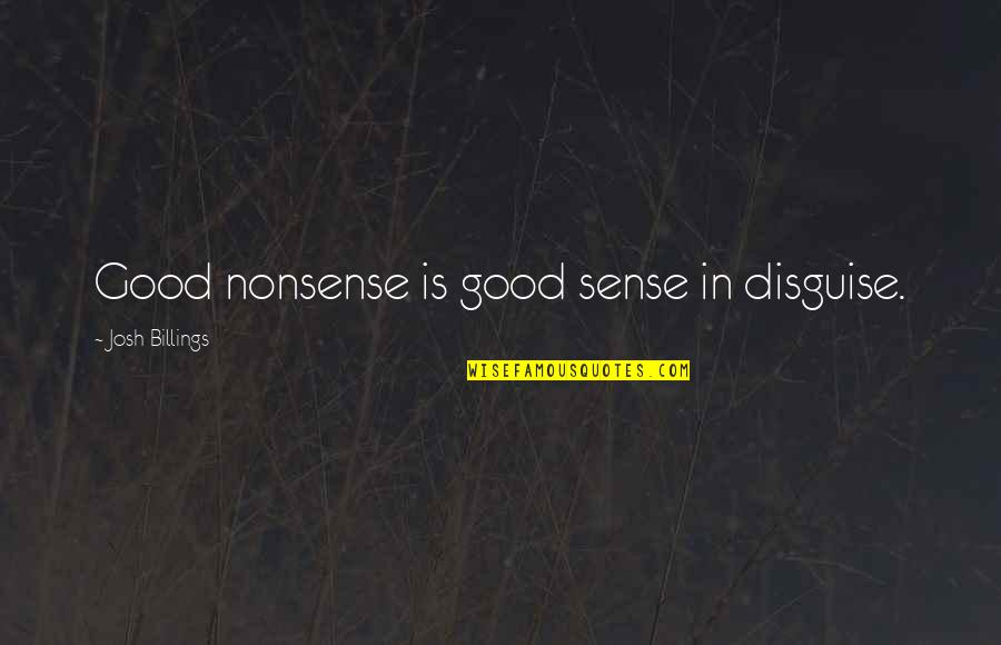 Disguise Quotes By Josh Billings: Good nonsense is good sense in disguise.