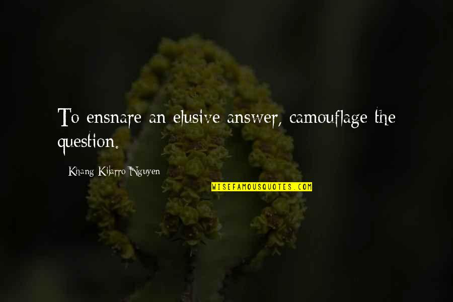 Disguise Quotes By Khang Kijarro Nguyen: To ensnare an elusive answer, camouflage the question.