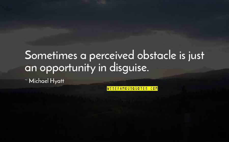 Disguise Quotes By Michael Hyatt: Sometimes a perceived obstacle is just an opportunity