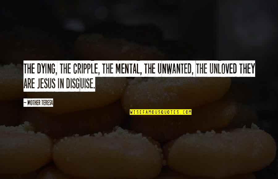 Disguise Quotes By Mother Teresa: The dying, the cripple, the mental, the unwanted,