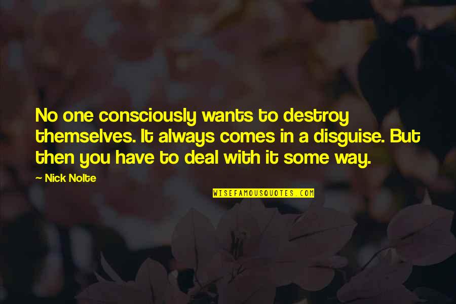 Disguise Quotes By Nick Nolte: No one consciously wants to destroy themselves. It