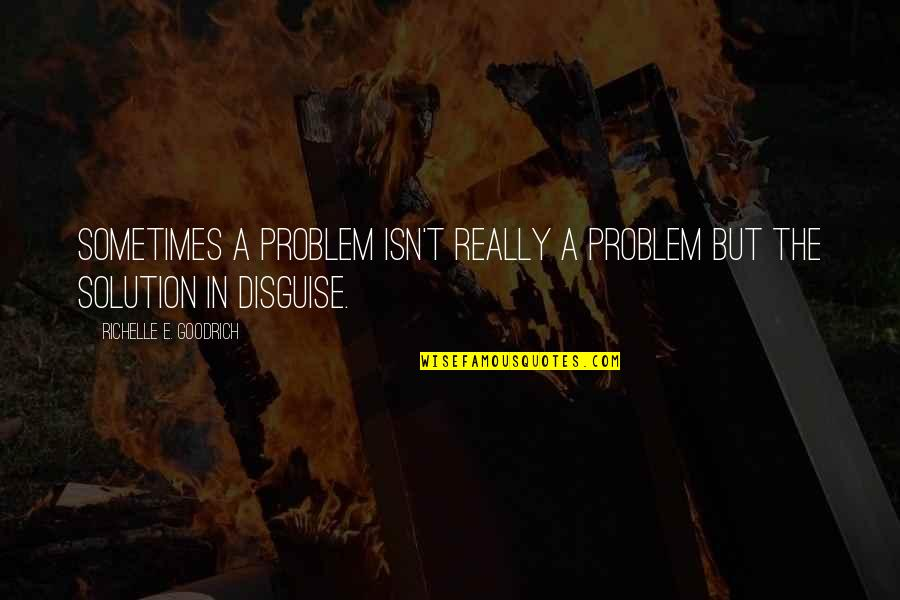 Disguise Quotes By Richelle E. Goodrich: Sometimes a problem isn't really a problem but