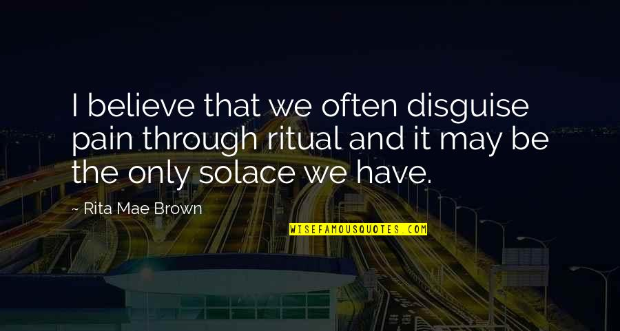 Disguise Quotes By Rita Mae Brown: I believe that we often disguise pain through