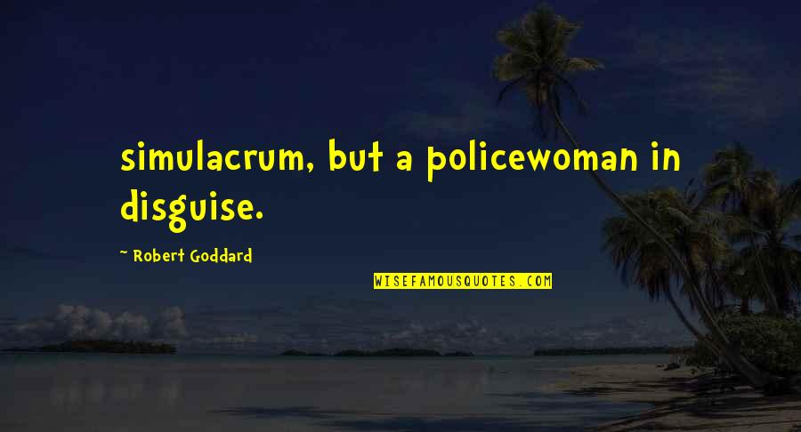 Disguise Quotes By Robert Goddard: simulacrum, but a policewoman in disguise.