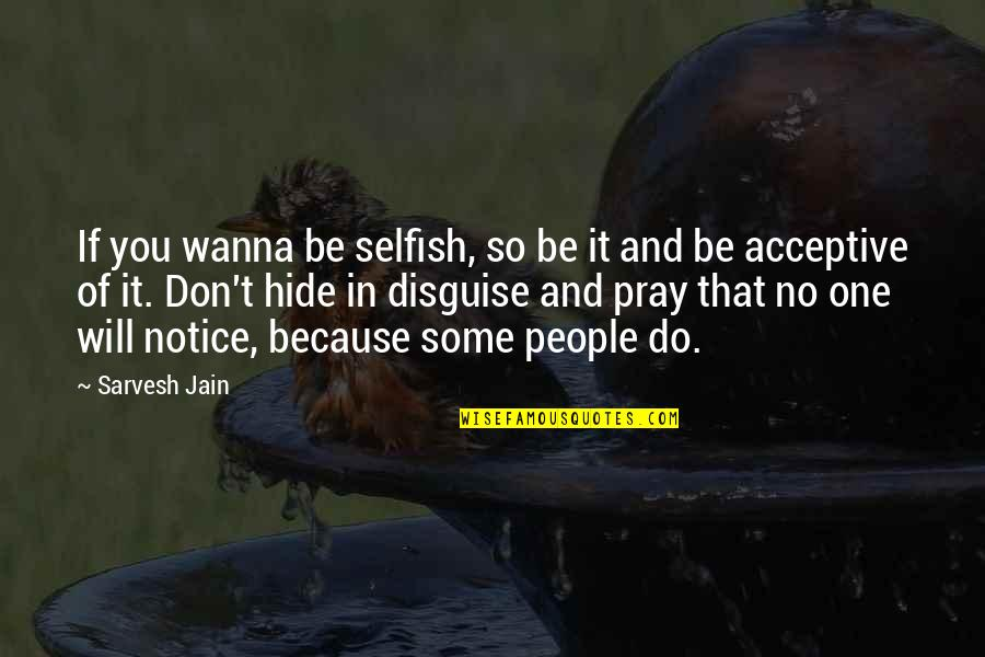 Disguise Quotes By Sarvesh Jain: If you wanna be selfish, so be it