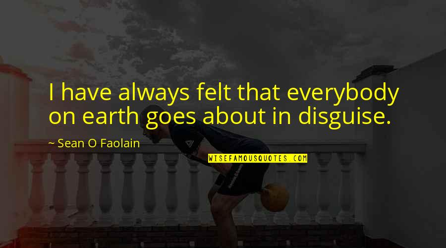 Disguise Quotes By Sean O Faolain: I have always felt that everybody on earth