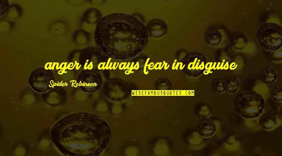 Disguise Quotes By Spider Robinson: anger is always fear in disguise
