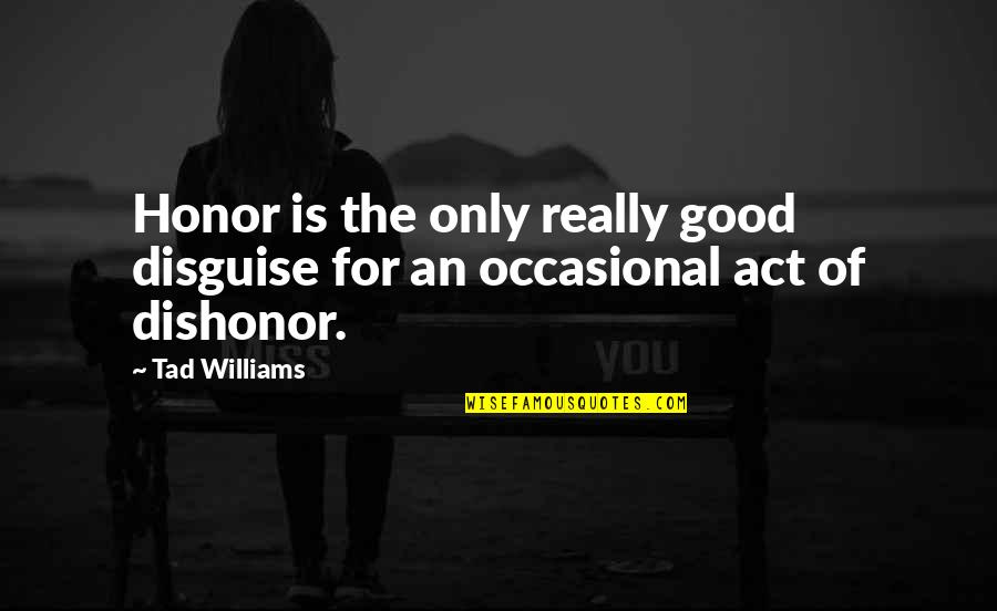 Disguise Quotes By Tad Williams: Honor is the only really good disguise for