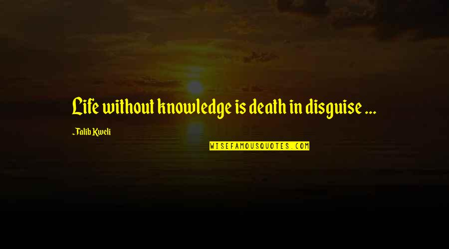 Disguise Quotes By Talib Kweli: Life without knowledge is death in disguise ...