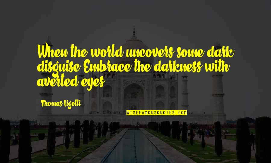 Disguise Quotes By Thomas Ligotti: When the world uncovers some dark disguise,Embrace the