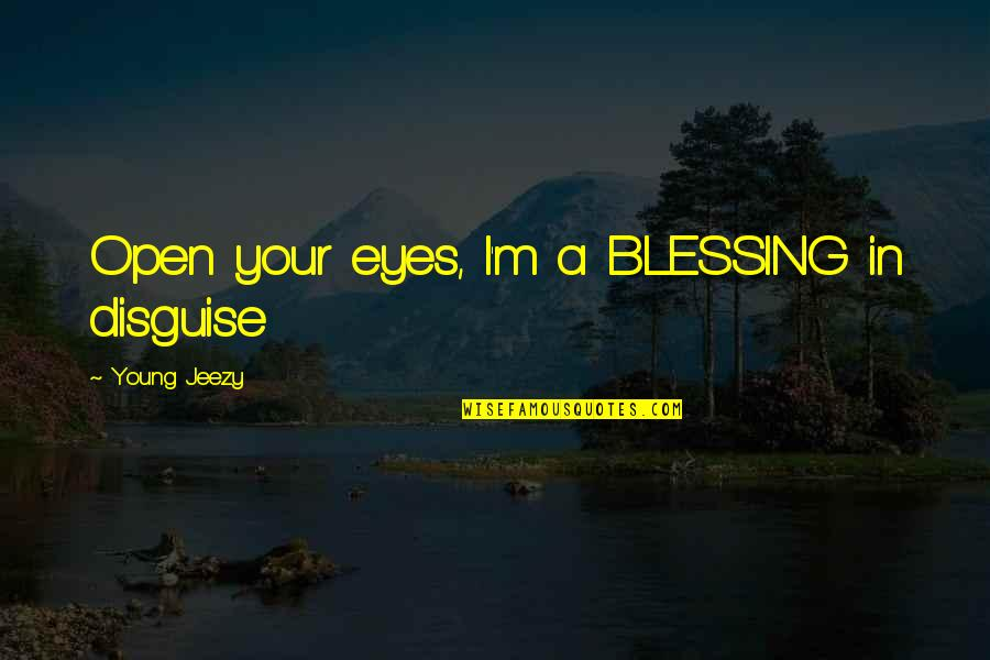 Disguise Quotes By Young Jeezy: Open your eyes, I'm a BLESSING in disguise