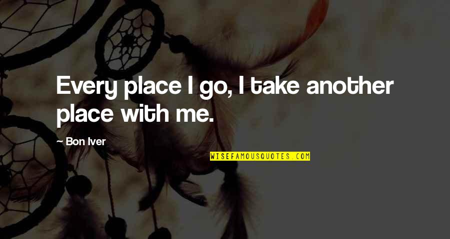 Disliking Reading Quotes By Bon Iver: Every place I go, I take another place