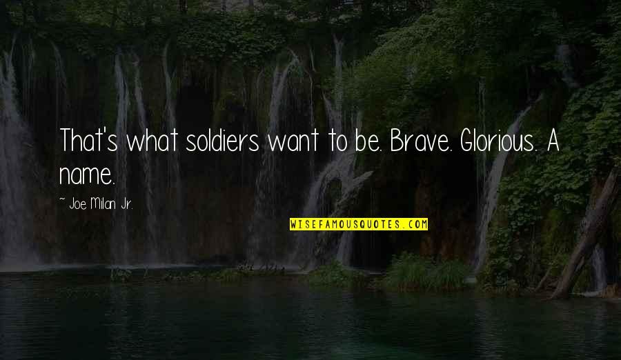 Disloyal Sister Quotes By Joe Milan Jr.: That's what soldiers want to be. Brave. Glorious.