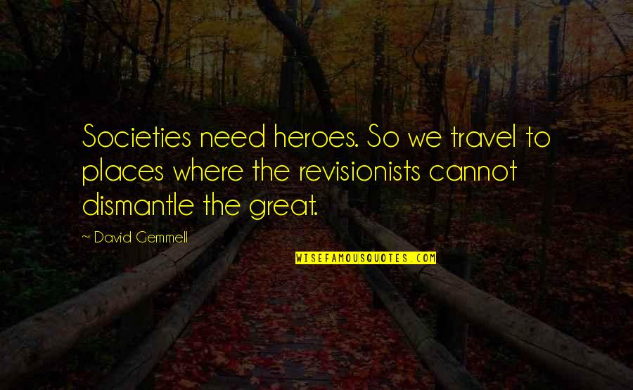 Dismantle Quotes By David Gemmell: Societies need heroes. So we travel to places
