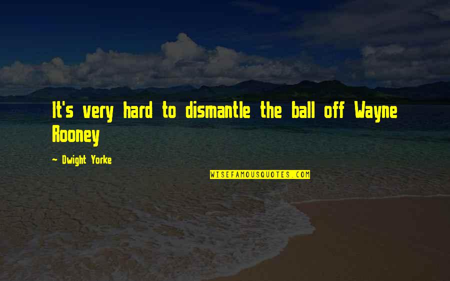 Dismantle Quotes By Dwight Yorke: It's very hard to dismantle the ball off