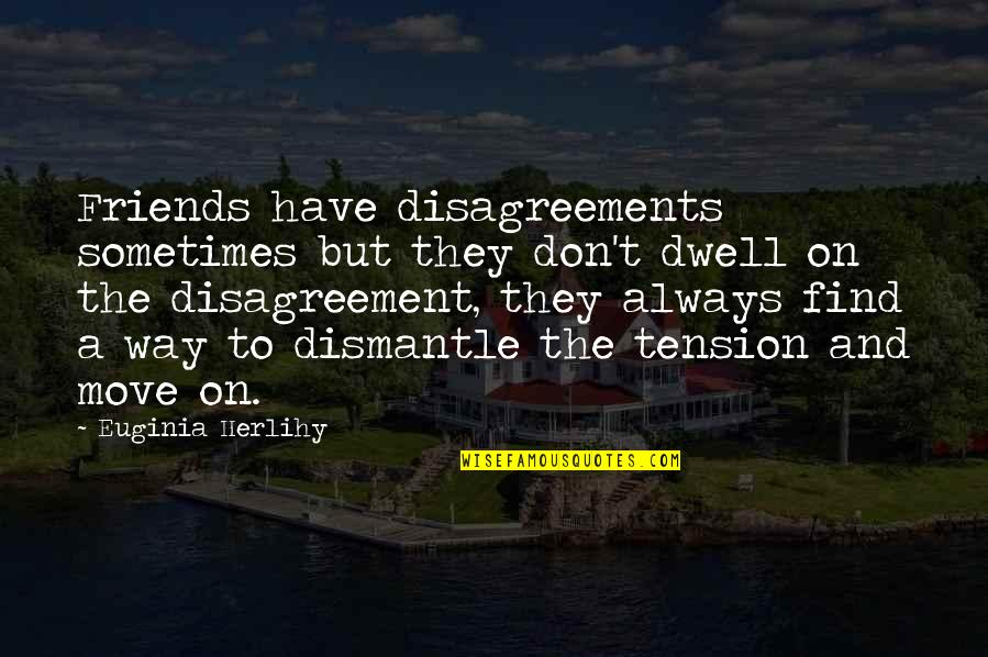 Dismantle Quotes By Euginia Herlihy: Friends have disagreements sometimes but they don't dwell