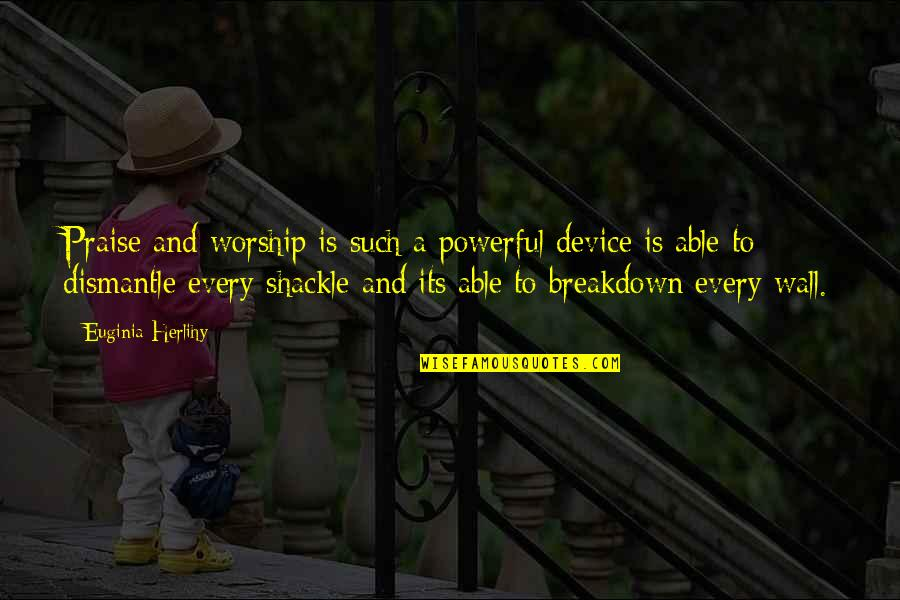 Dismantle Quotes By Euginia Herlihy: Praise and worship is such a powerful device