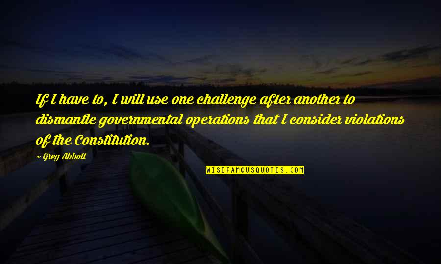 Dismantle Quotes By Greg Abbott: If I have to, I will use one