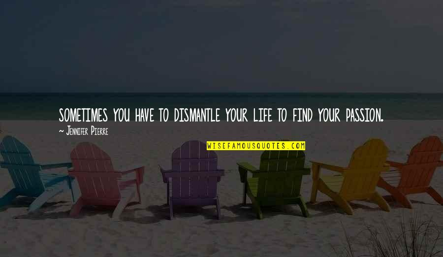Dismantle Quotes By Jennifer Pierre: sometimes you have to dismantle your life to