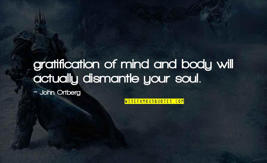 Dismantle Quotes By John Ortberg: gratification of mind and body will actually dismantle