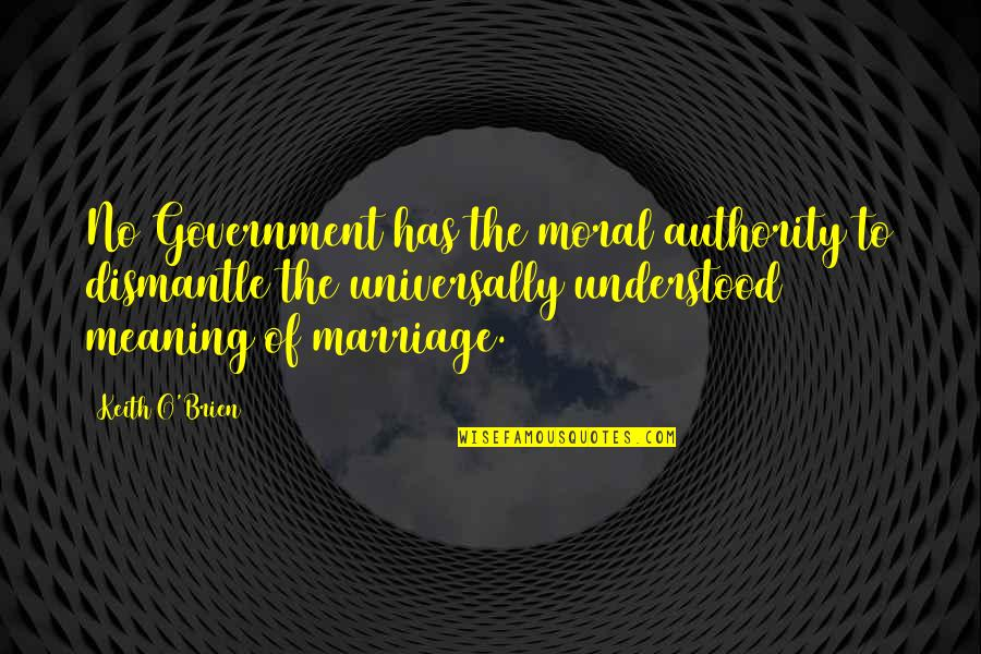 Dismantle Quotes By Keith O'Brien: No Government has the moral authority to dismantle