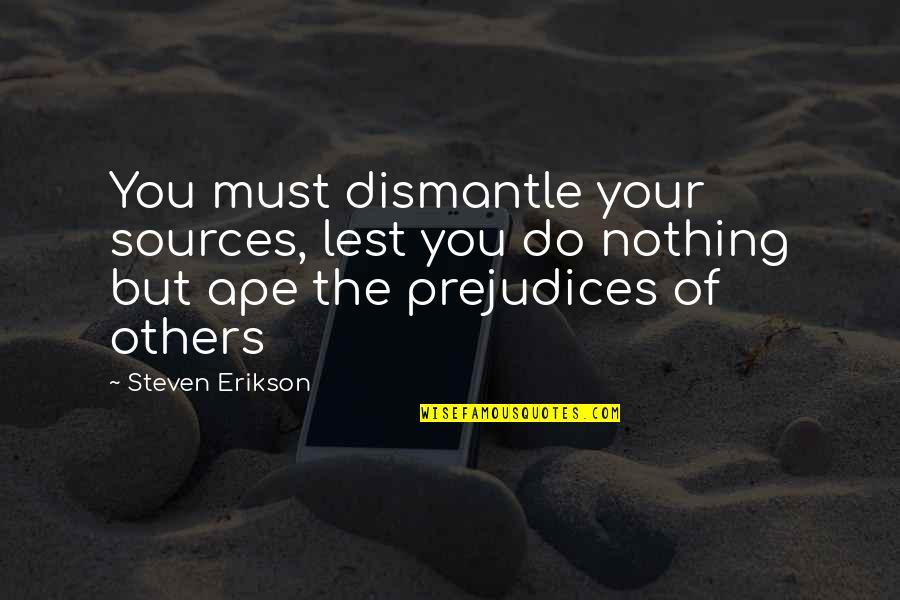 Dismantle Quotes By Steven Erikson: You must dismantle your sources, lest you do