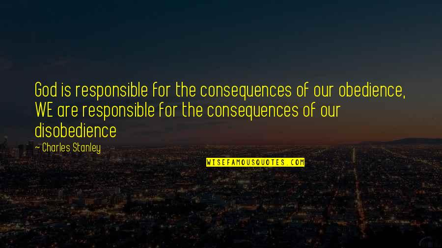 Disobedience Obedience Quotes By Charles Stanley: God is responsible for the consequences of our