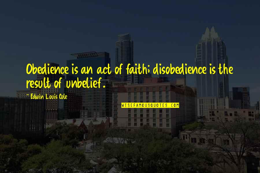 Disobedience Obedience Quotes By Edwin Louis Cole: Obedience is an act of faith; disobedience is