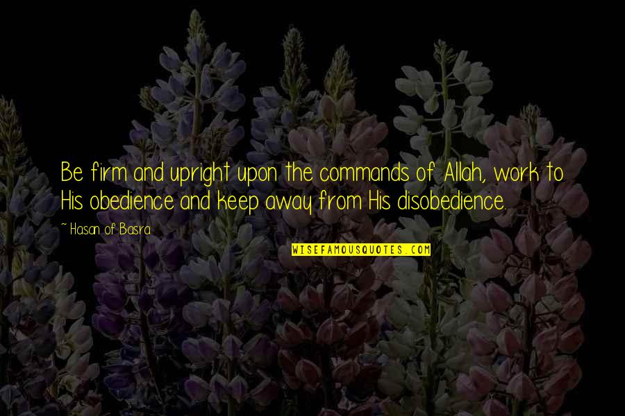 Disobedience Obedience Quotes By Hasan Of Basra: Be firm and upright upon the commands of
