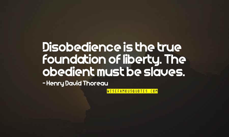 Disobedience Obedience Quotes By Henry David Thoreau: Disobedience is the true foundation of liberty. The