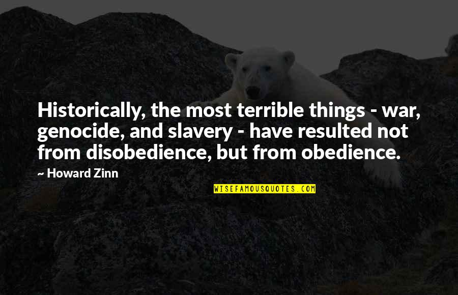 Disobedience Obedience Quotes By Howard Zinn: Historically, the most terrible things - war, genocide,