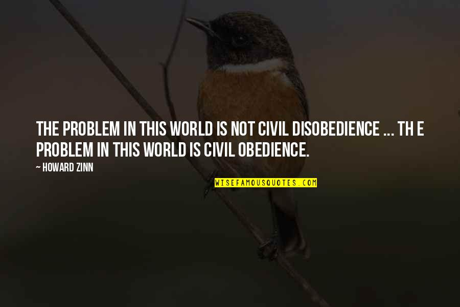 Disobedience Obedience Quotes By Howard Zinn: The problem in this world is not civil