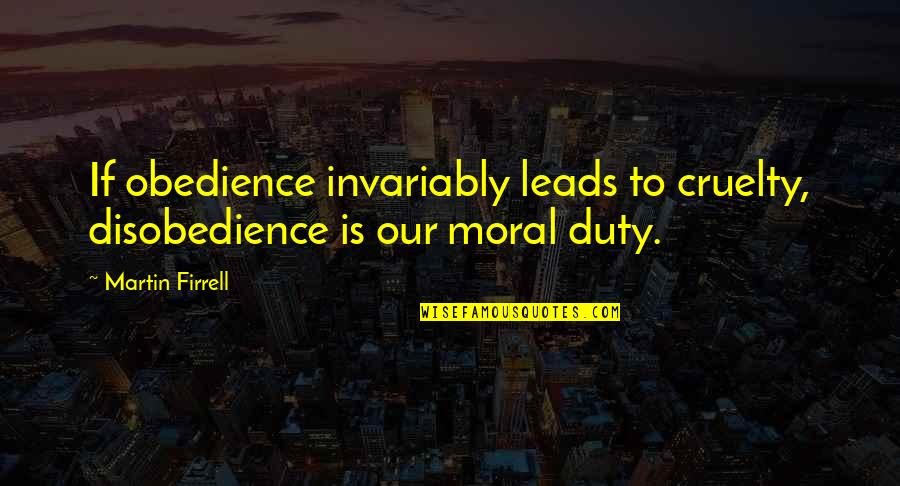 Disobedience Obedience Quotes By Martin Firrell: If obedience invariably leads to cruelty, disobedience is