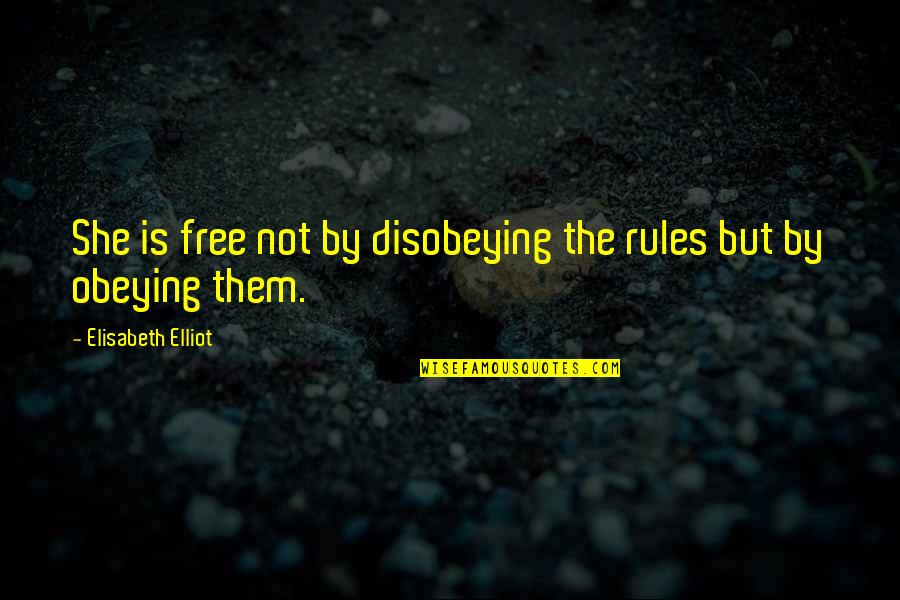 Disobeying Quotes By Elisabeth Elliot: She is free not by disobeying the rules