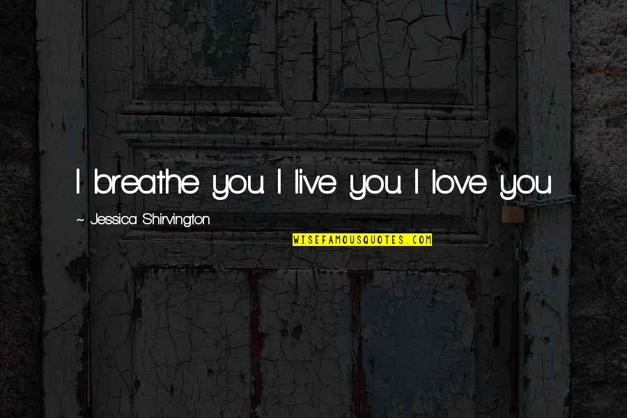 Disobeying Unjust Laws Quotes By Jessica Shirvington: I breathe you. I live you. I love