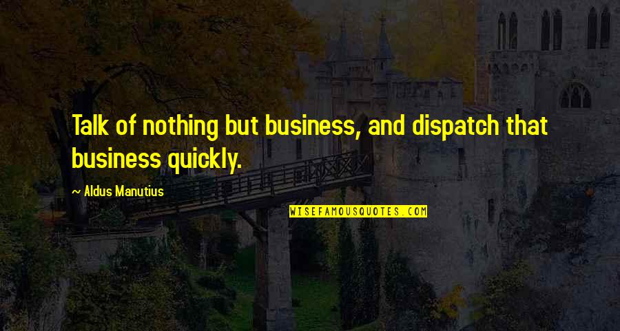 Dispatch Quotes By Aldus Manutius: Talk of nothing but business, and dispatch that