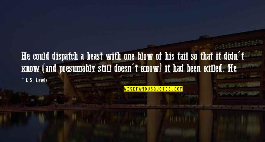 Dispatch Quotes By C.S. Lewis: He could dispatch a beast with one blow