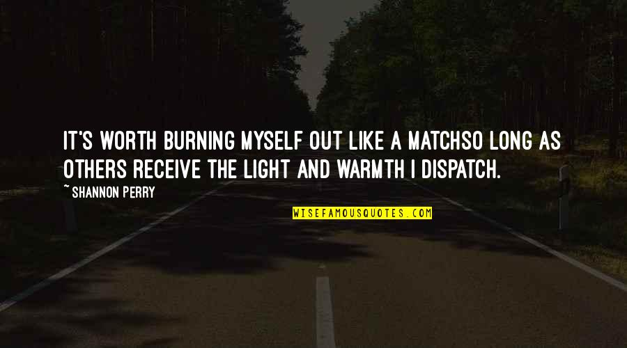 Dispatch Quotes By Shannon Perry: It's worth burning myself out like a matchso