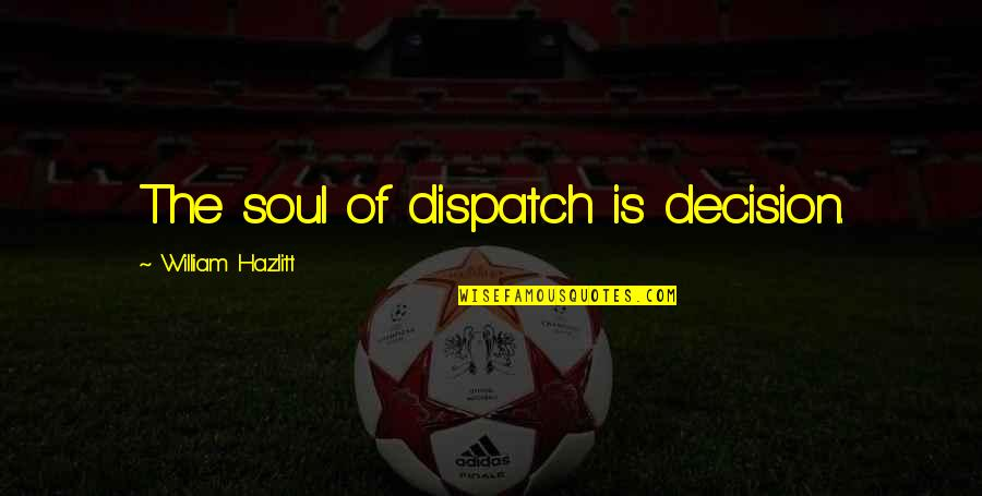 Dispatch Quotes By William Hazlitt: The soul of dispatch is decision.