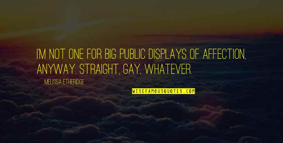 Displays Of Affection Quotes By Melissa Etheridge: I'm not one for big public displays of