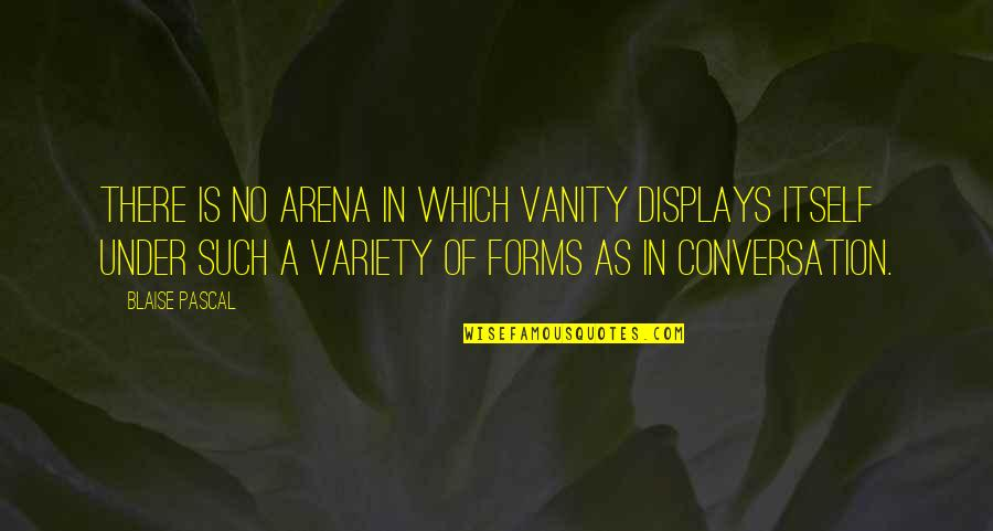 Displays Quotes By Blaise Pascal: There is no arena in which vanity displays