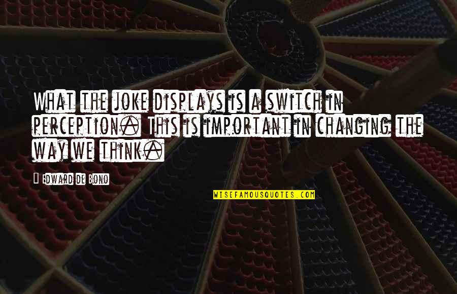 Displays Quotes By Edward De Bono: What the joke displays is a switch in