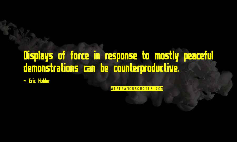 Displays Quotes By Eric Holder: Displays of force in response to mostly peaceful