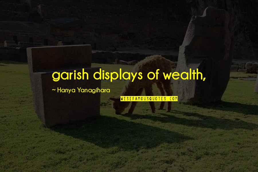 Displays Quotes By Hanya Yanagihara: garish displays of wealth,