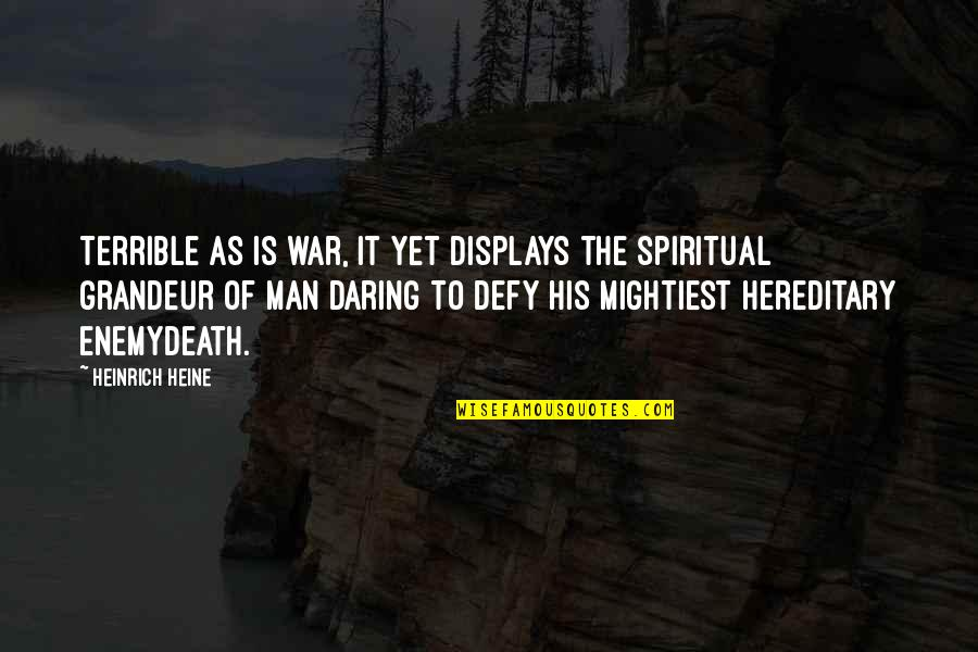 Displays Quotes By Heinrich Heine: Terrible as is war, it yet displays the