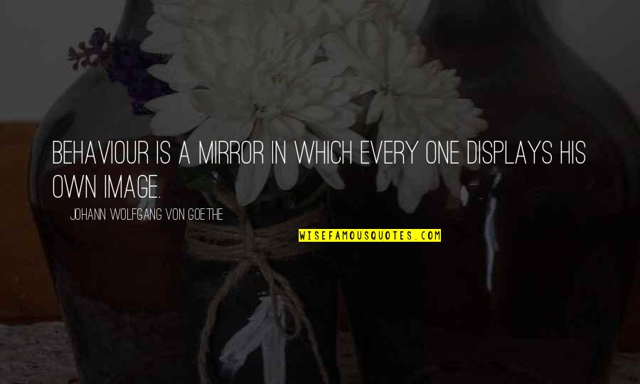 Displays Quotes By Johann Wolfgang Von Goethe: Behaviour is a mirror in which every one