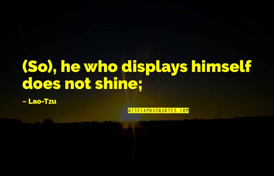 Displays Quotes By Lao-Tzu: (So), he who displays himself does not shine;